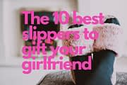 The 10 best slippers to gift your girlfriend