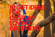 10 GIFT IDEAS FOR COSPLAY LOVING GIRLFRIEND