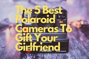The Best 5 Polaroid Cameras To Gift Your Girlfriend
