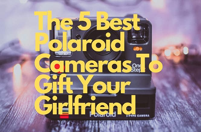 The 5 Best Polaroid Cameras To Gift Your Girlfriend