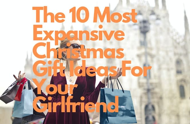 The 10 Most Expansive Christmas Gift Ideas For Your Girlfriend