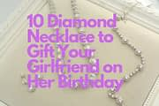 10 Diamond Necklace to Gift Your Girlfriend on Her Birthday
