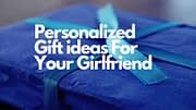 Personalized Gift ideas That Your Girlfriend Will Surely Appreciate