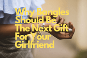 Why Bangles Should Be The Next Gift For Your Girlfriend