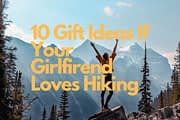 10 Gift Ideas If Your Girlfirend Loves Hiking
